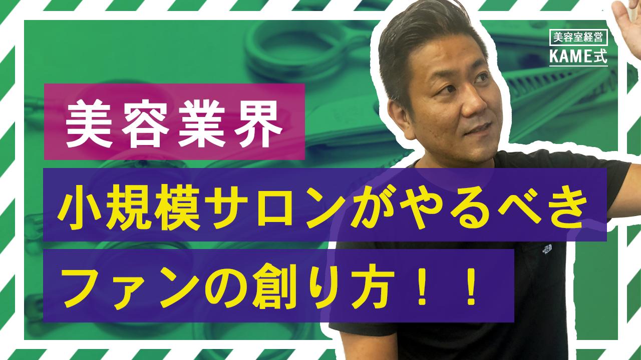 KAME式Part8 小規模サロンがやらないきゃいけないファンの創り方!!