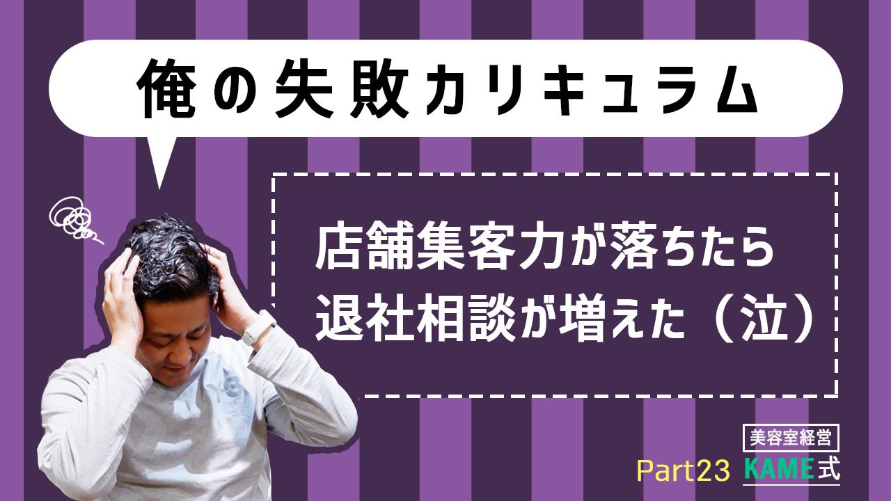 KAME式 Part23 【俺の失敗カリキュラム】店舗集客力が落ちたら退社相談が増えた(泣)